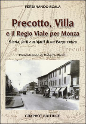 Precotto, Villa e il regio viale per Monza. Storia, fatti e misfatti di un borgo antico - Ferdinando Scala |