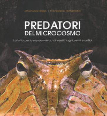 Predatori del microcosmo. La lotta per la sopravvivenza di insetti, ragni, rettili e anfibi. Ediz. illustrata - Emanuele Biggi  