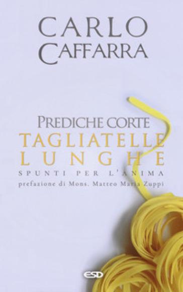 Prediche corte tagliatelle lunghe. Spunti per l'anima - Carlo Caffarra | Ericsfund.org