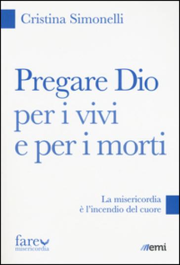 Pregare Dio per i vivi e per i morti. La misericordia è l'incendio del cuore - Cristina Simonelli |
