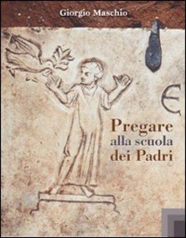Pregare alla scuola dei Padri - Giorgio Maschio | Kritjur.org