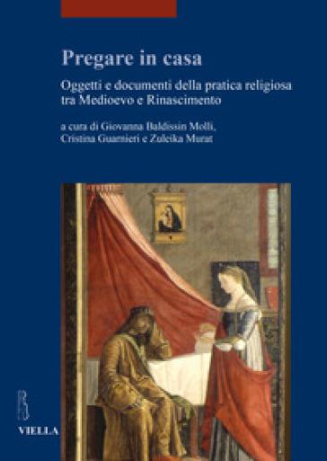 Pregare in casa. Oggetti e documenti della pratica religiosa tra Medioevo e Rinascimento - Giovanna Baldissin Molli  