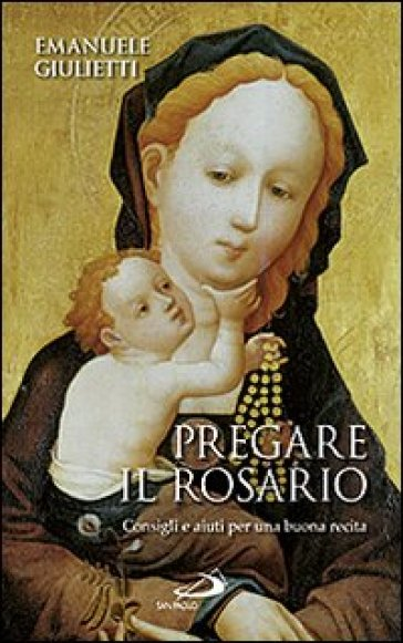 Pregare il rosario. Consigli e aiuti per una buona recita - Emanuele Giulietti |