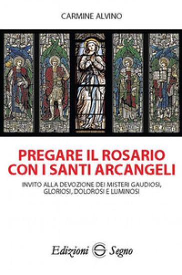 Pregare il rosario con i santi arcangeli - Carmine Alvino |