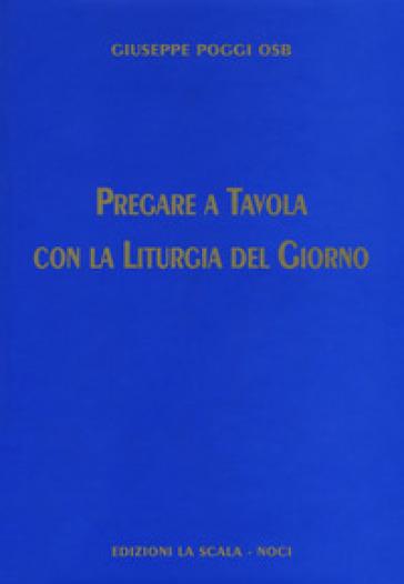 Pregare a tavola con la liturgia del giorno - Giuseppe Poggi |