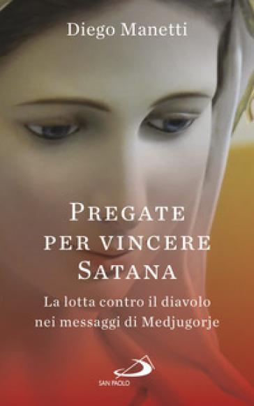 Pregare per vincere Satana. La lotta contro il diavolo nei messaggi di Medjugorje - Diego Manetti |