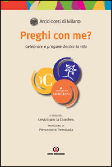 Preghi con me? Celebrare e pregare dentro la vita - Arcidiocesi di Milano. Servizio per la catechesi | Kritjur.org
