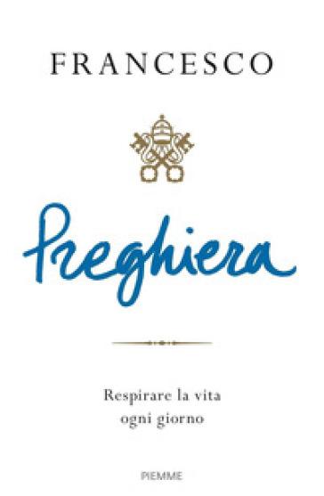 Preghiera. Respirare la vita ogni giorno - Papa Francesco (Jorge Mario Bergoglio) | Thecosgala.com