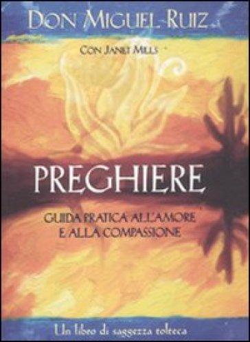 Preghiere. Guida pratica all'amore e alla compassione. Un libro di saggezza tolteca - Janet Mills |