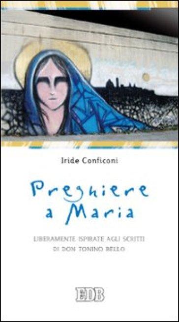 Preghiere a Maria. Liberamente ispirate agli scritti di don Tonino Bello - Iride Conficoni |