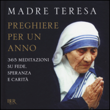 Preghiere per un anno. 365 meditazioni su fede, speranza e carità - Teresa di Calcutta (santa) | Thecosgala.com