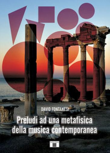 Preludi ad una metafisica della musica contemporanea - David Fontanesi |