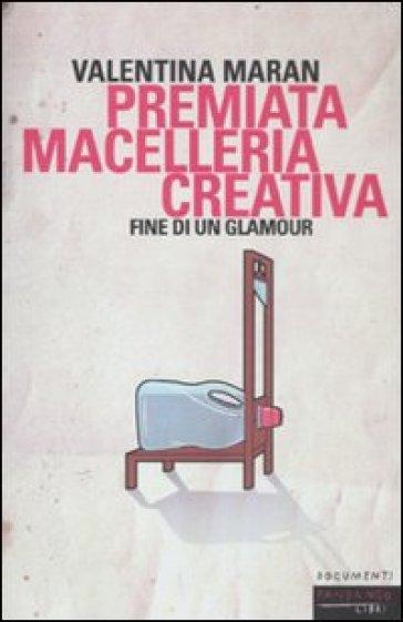 Premiata macelleria creativa. Fine di un glamour - Valentina Maran |