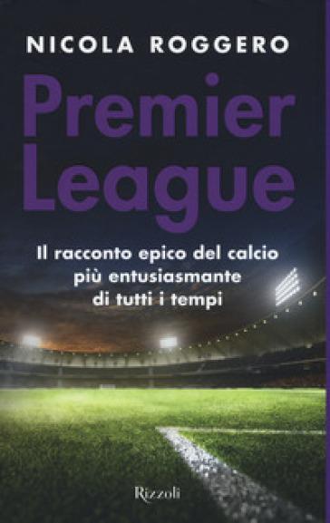 Premier League. Il racconto epico del calcio più entusiasmante di tutti i tempi - Nicola Roggero pdf epub