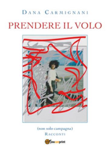 Prendere il volo - Dana Carmignani  