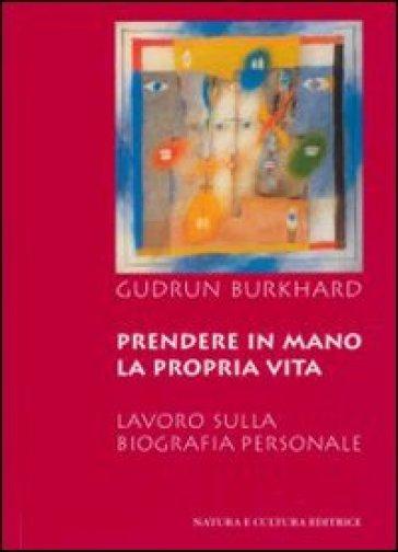Prendere in mano la propria vita. Lavoro sulla biografia personale - Gudrun Burkhard |