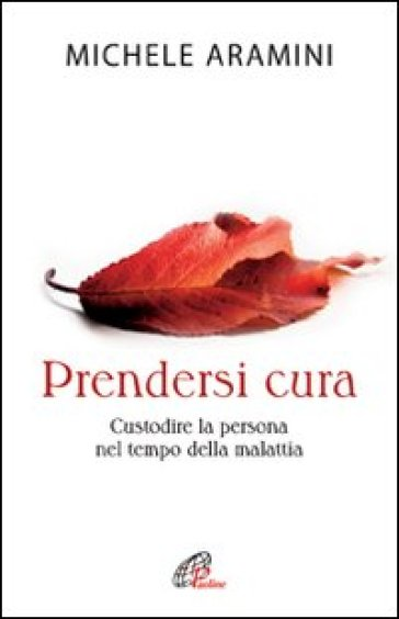 Prendersi cura. Custodire la persona nel tempo della malattia - Michele Aramini | Ericsfund.org