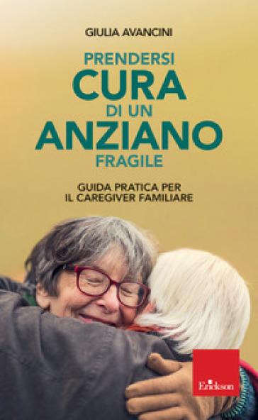 Prendersi cura di un anziano fragile. Guida pratica per il caregiver familiare - Giulia Avancini | Kritjur.org