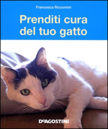 Prenditi cura del tuo gatto. Tutto ciò che dovete sapere - Francesca Riccomini |