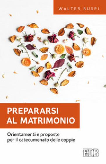 Prepararsi al matrimonio. Orientamenti e proposte per il catecumenato delle coppie - Walther Ruspi | Ericsfund.org