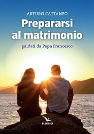 Prepararsi al matrimonio guidati da papa Francesco - Arturo Cattaneo |