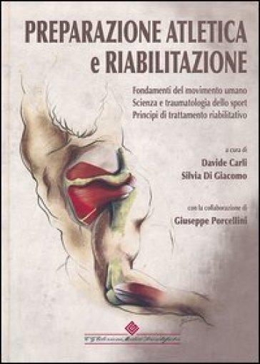 Preparazione atletica e riabilitazione. Fondamenti del movimento umano. Scienza e traumatologia dello sport, principi di trattamento riabilitativo - D. Carli |