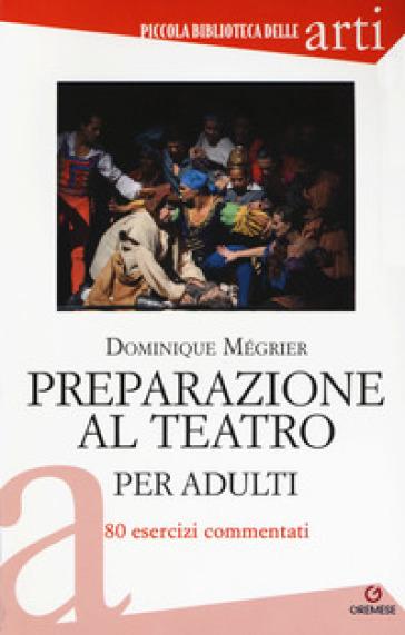 Preparazione al teatro per adulti. 80 esercizi commentati - Dominique Mégrier |