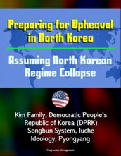 Preparing for Upheaval in North Korea: Assuming North Korean Regime Collapse - Kim Family, Democratic People s Republic of Korea (DPRK), Songbun System, Juche Ideology, Pyongyang