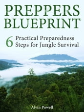 Preppers Blueprint: 6 Practical Preparedness Steps for Jungle Survival