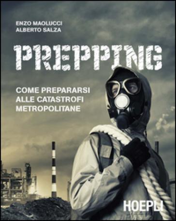 Prepping. Come prepararsi alle catastrofi metropolitane - Enzo Maolucci |