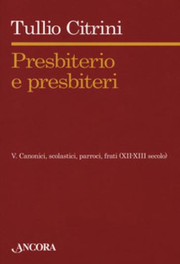 Presbiterio e presbìteri. 5: Canonici, scolastici, parroci, frati (XII-XIII secolo) - Tullio Citrini | Kritjur.org