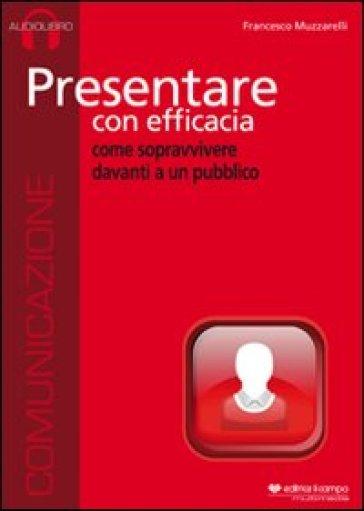 Presentare con efficacia. Audiolibro. CD Audio - Francesco Muzzarelli |