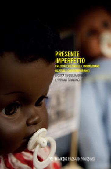 Presente imperfetto. Eredità coloniali e immaginari razziali contemporanei - G. Grechi |