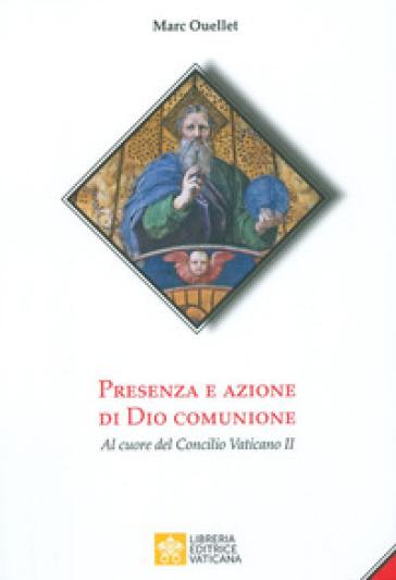 Presenza e azione di Dio Comunione. Al cuore del Concilio Vaticano II - Marc Ouellet  