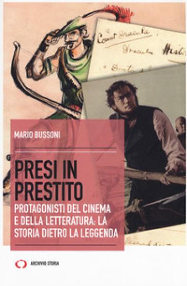 Presi in prestito. Protagonisti del cinema e della letteratura: la storia dietro la leggenda - Mario Bussoni |