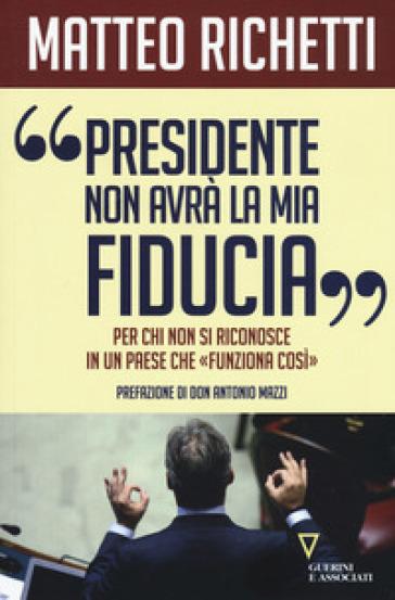 «Presidente, non avrà la mia fiducia». Per chi non si riconosce in un paese che «funziona così» - Matteo Richetti |