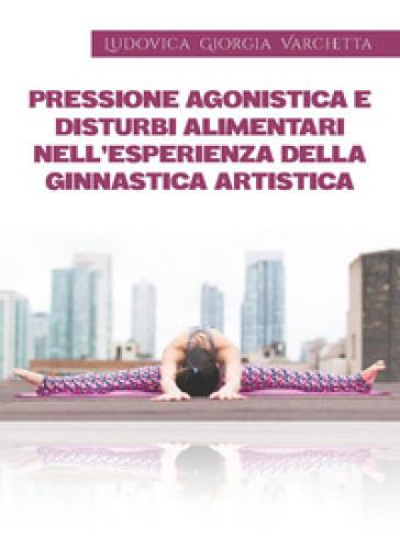 Pressione agonistica e disturbi alimentari nell'esperienza della ginnastica artistica - Ludovica Giorgia Varchetta pdf epub
