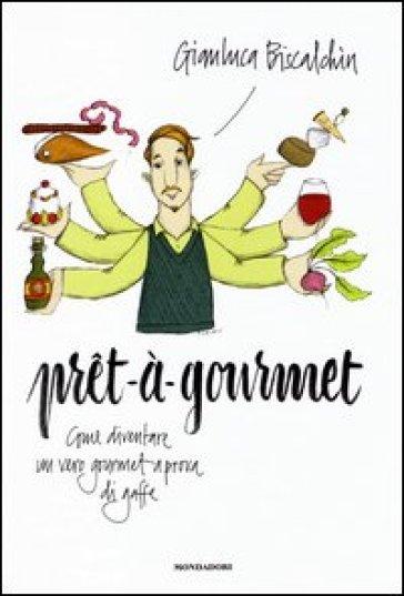 Pret-à-gourmet. Come diventare un vero gourmet a prova di gaffe - Gianluca Biscalchin |