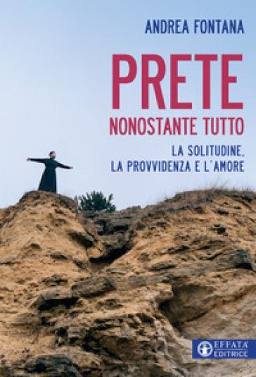 Prete nonostante tutto. La solitudine, la provvidenza e l'amore - Andrea Fontana | Ericsfund.org