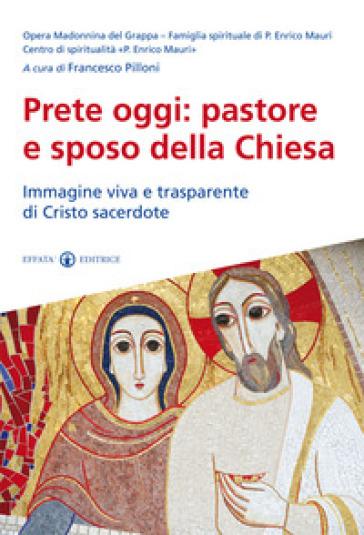 Prete oggi: pastore e sposo della Chiesa. Immagine viva e trasparente di Cristo sacerdote - F. Pilloni |