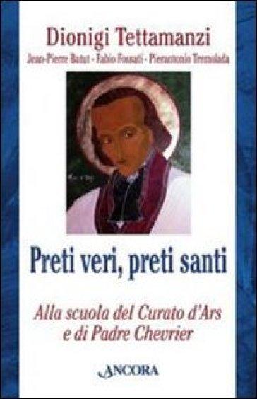 Preti veri, preti santi. Alla scuola del Curato d'Ars e di Padre Chevrier - Dionigi Tettamanzi |
