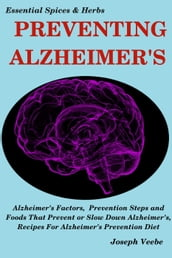 Preventing Alzheimer s:Alzheimer s Factors, Prevention Steps and Foods That Prevent or Slow Alzheimer s, Recipes for Alzheimer s Prevention Diet