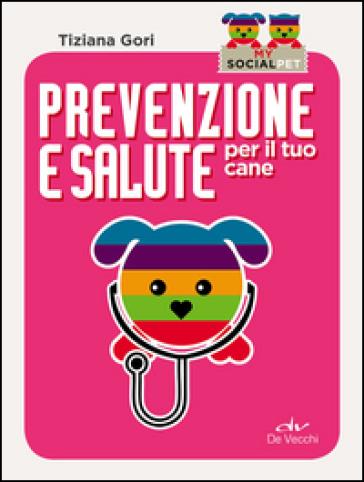 Prevenzione e salute per il tuo cane - Tiziana Gori  