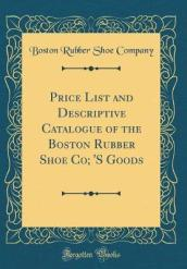 Price List and Descriptive Catalogue of the Boston Rubber Shoe Co;  s Goods (Classic Reprint)