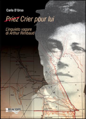 (Priez) crier pour lui. L'inquieto vagare di Arthur Rimbaud - Carlo D'Urso |