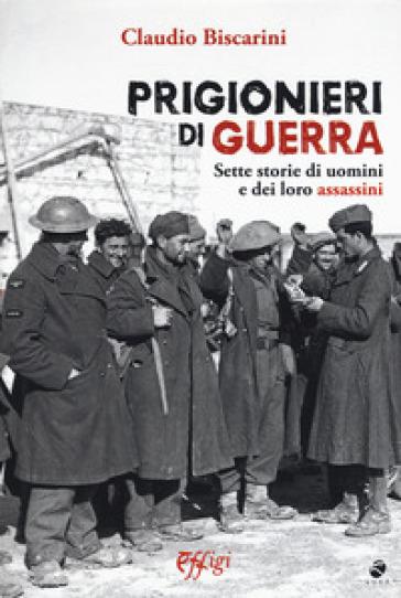 Prigionieri di guerra. Sette storie di uomini e dei loro assassini - Claudio Biscarini | Kritjur.org