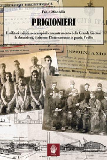 Prigionieri. I militari italiani nei campi di concentramento della Grande Guerra: la detenzione, il ritorno, l'internamento in patria, l'oblio - Fabio Montella |