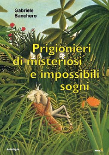 Prigionieri di misteriosi e impossibili sogni - Gabriele Banchero |