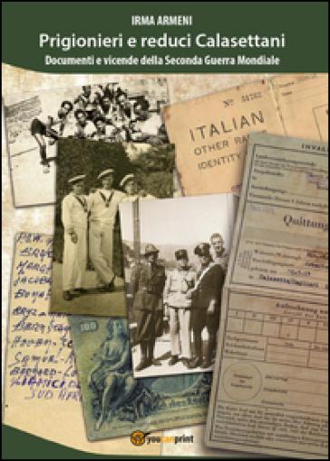Prigionieri e reduci calasettani. Documenti e vicende della Seconda Guerra Mondiale - Irma Armeni  