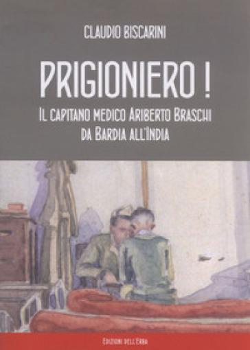 Prigioniero! Capitano medico Ariberto Braschi da Bardia all'India - Claudio Biscarini | Kritjur.org